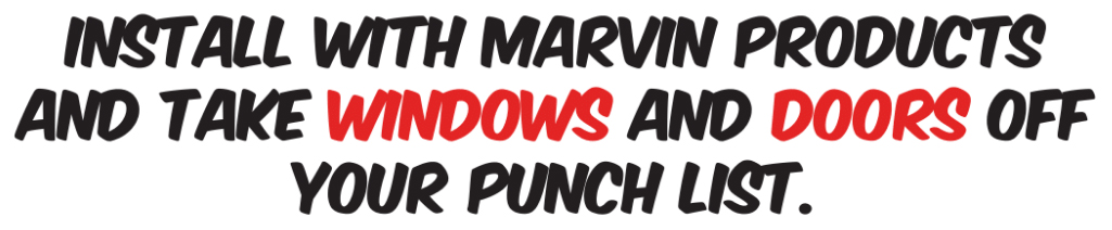 Install with marvin products and take window and doors off your punch list.